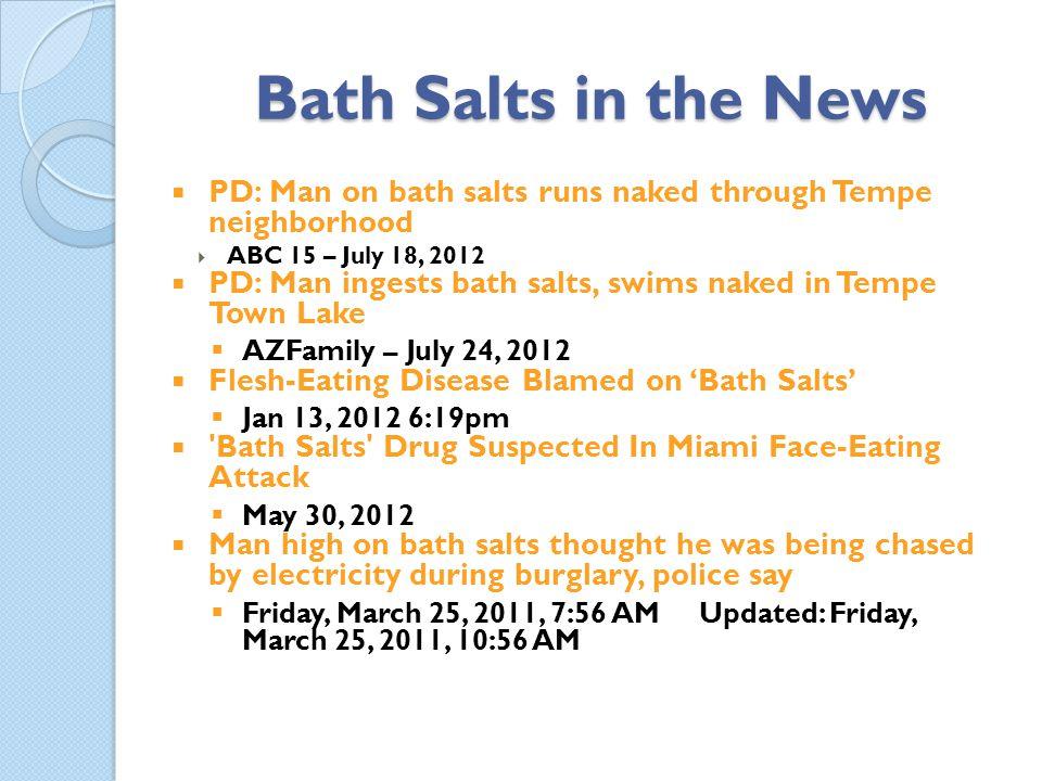 Bath Salts in the News PD: Man on bath salts runs naked through Tempe neighborhood. ABC 15 – July 18, 2012.