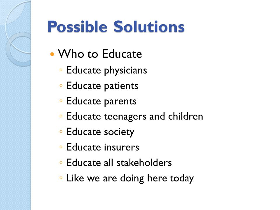 Possible Solutions Who to Educate Educate physicians Educate patients