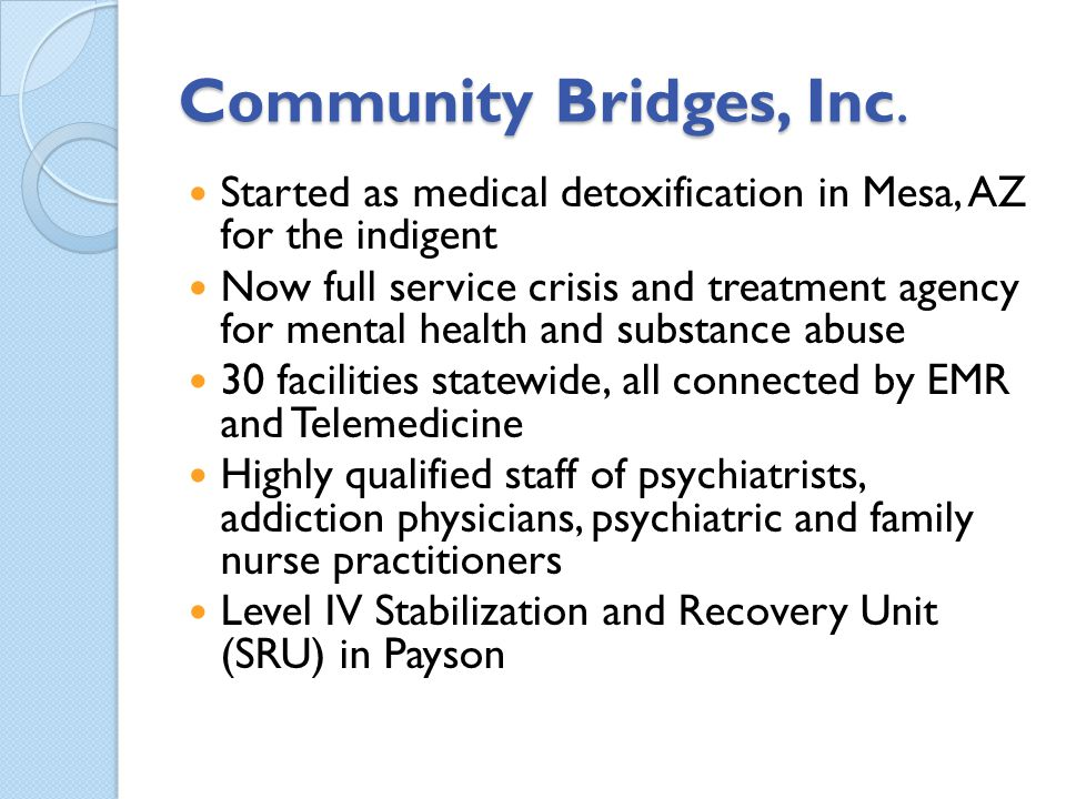Community Bridges, Inc. Started as medical detoxification in Mesa, AZ for the indigent.