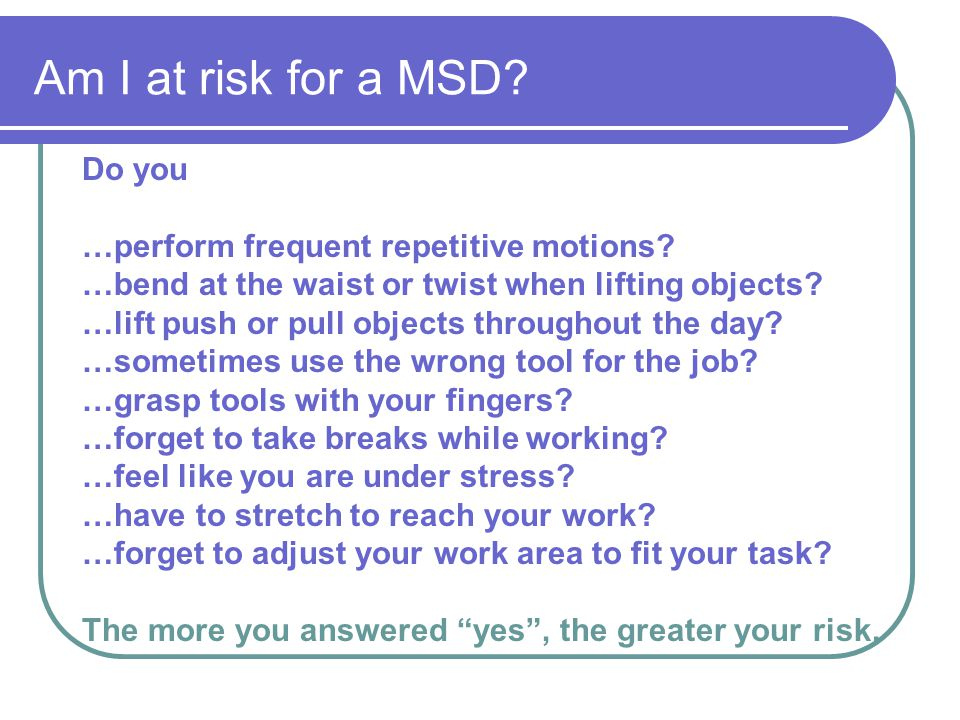 Am I at risk for a MSD Do you …perform frequent repetitive motions