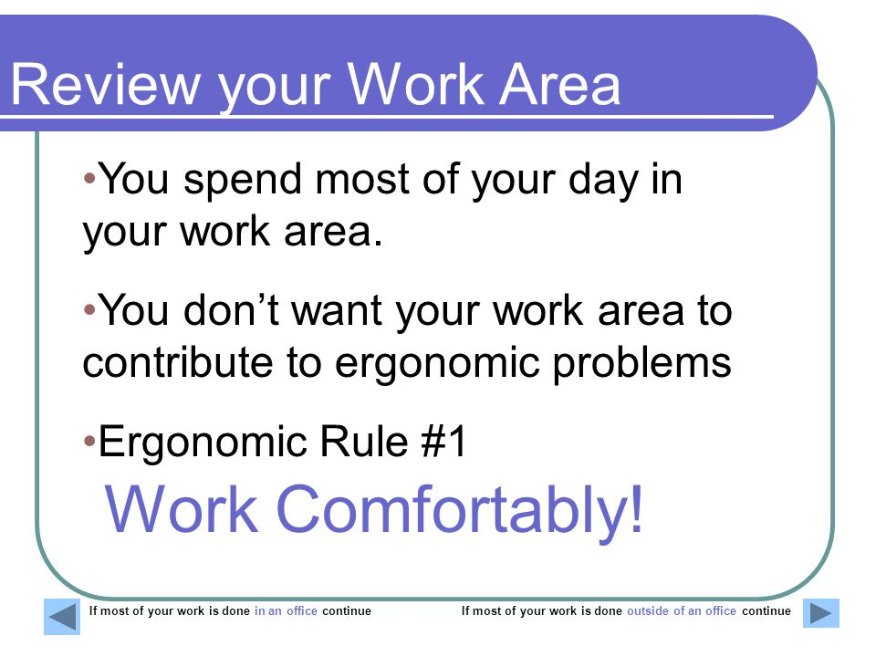 Work Comfortably! You spend most of your day in your work area.