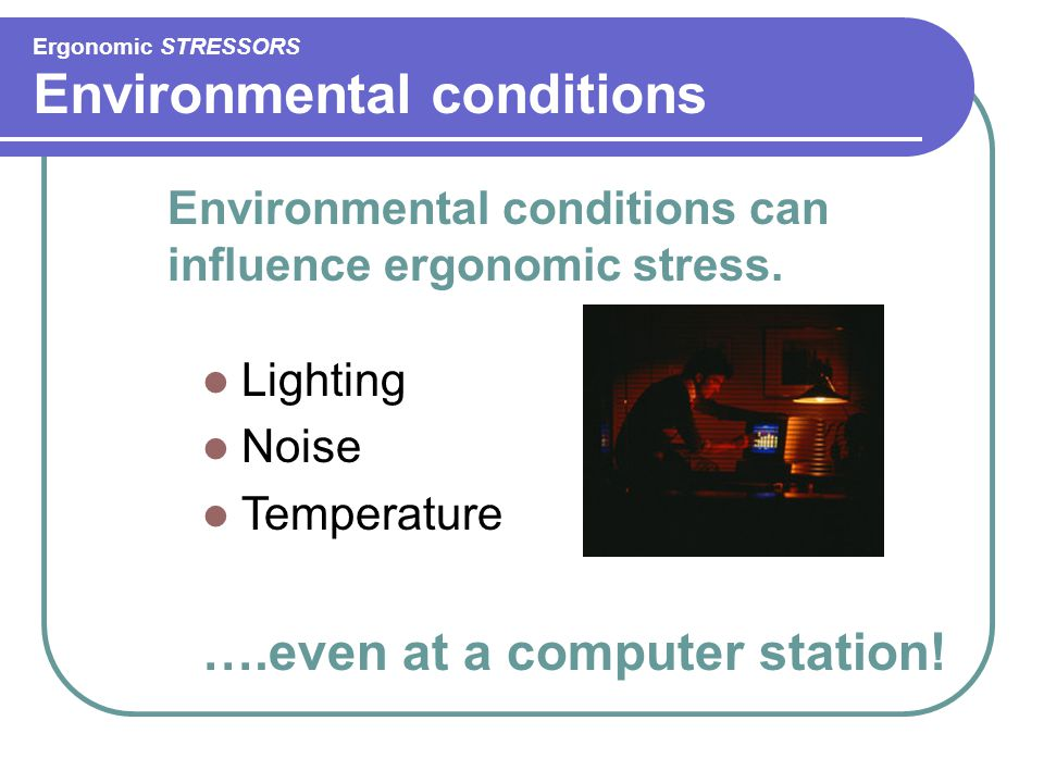 Ergonomic STRESSORS Environmental conditions