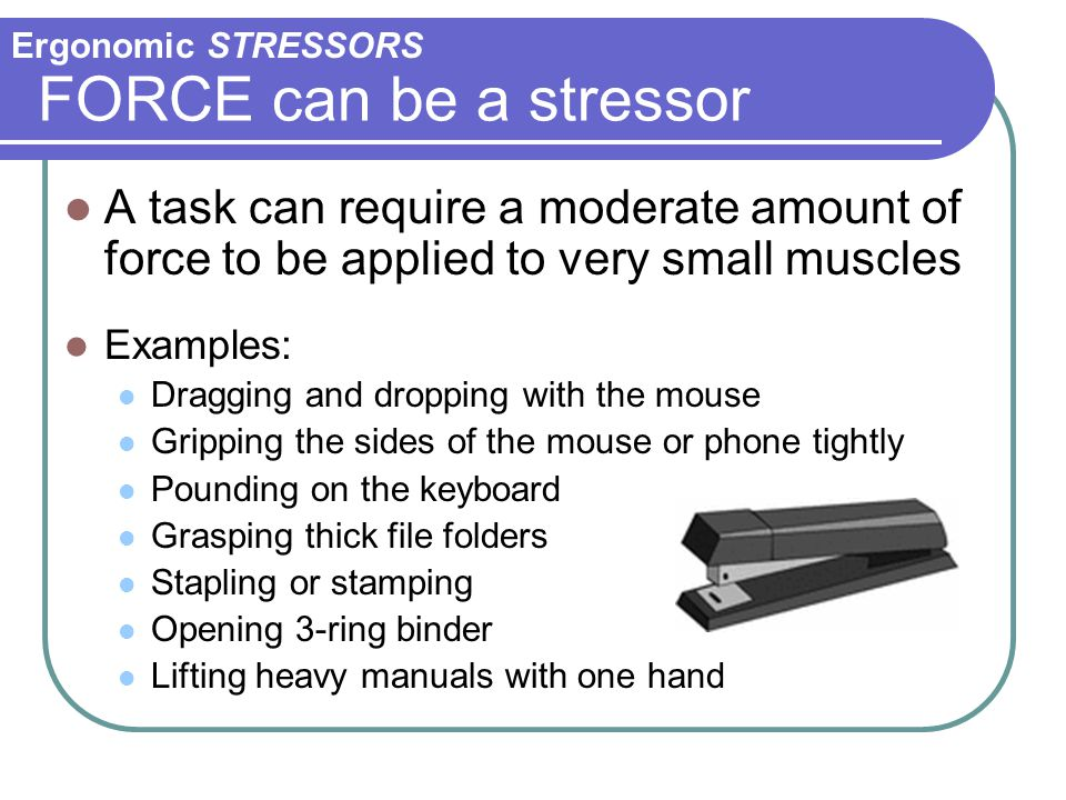 Ergonomic STRESSORS FORCE can be a stressor. A task can require a moderate amount of force to be applied to very small muscles.