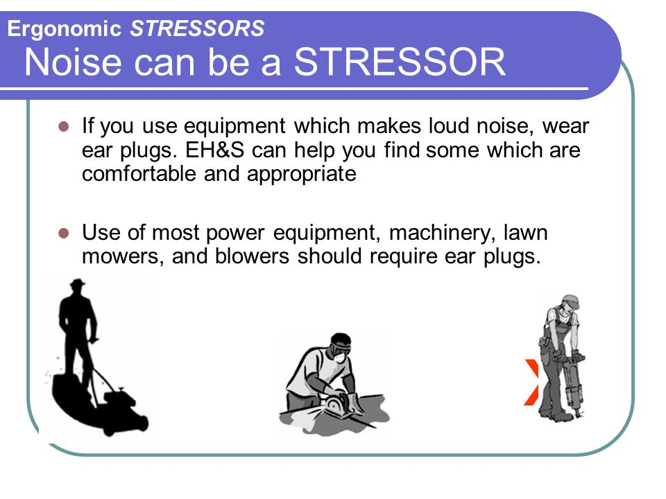 x Noise can be a STRESSOR Ergonomic STRESSORS