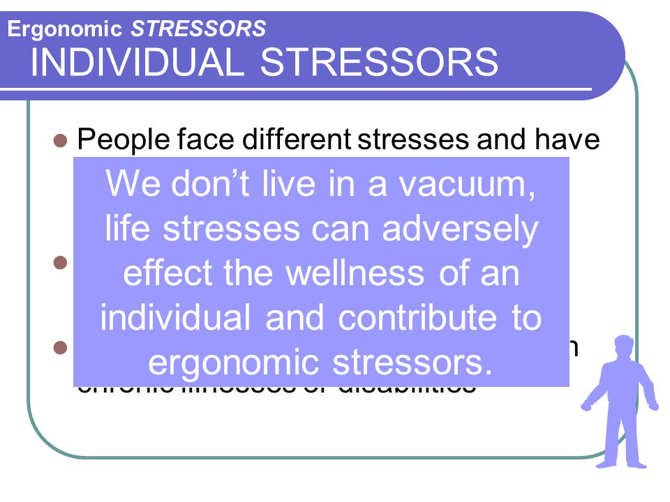 Ergonomic STRESSORS INDIVIDUAL STRESSORS. People face different stresses and have different abilities to cope.