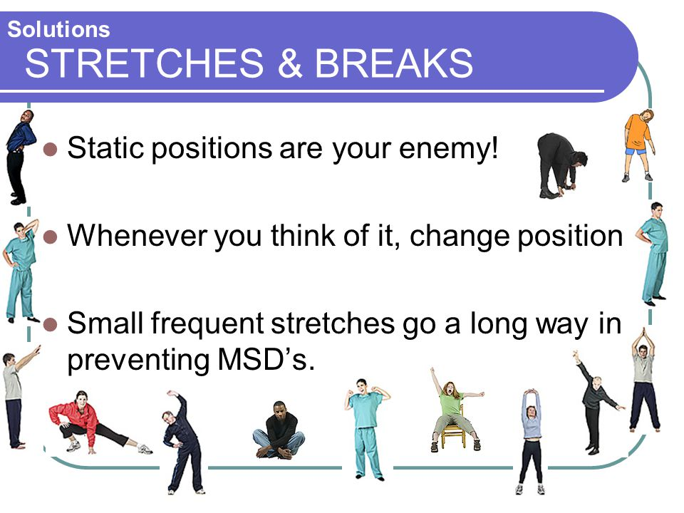 STRETCHES & BREAKS Static positions are your enemy!