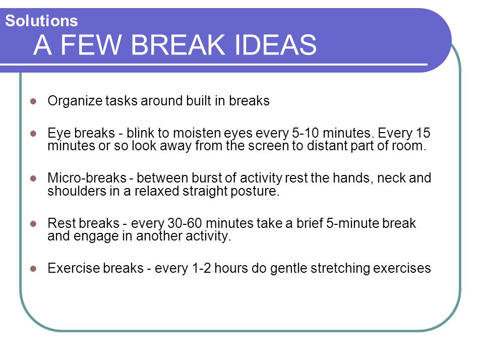 A FEW BREAK IDEAS Solutions Organize tasks around built in breaks