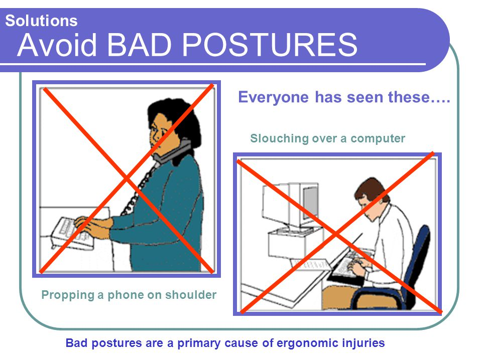 Avoid BAD POSTURES Solutions Everyone has seen these….