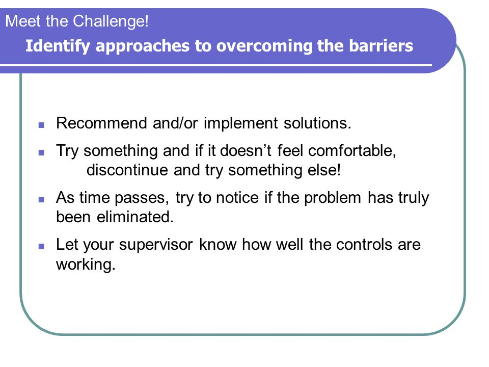 Meet the Challenge! Identify approaches to overcoming the barriers. Recommend and/or implement solutions.