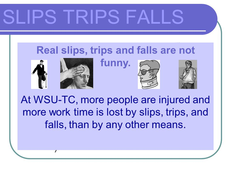 Real slips, trips and falls are not funny.