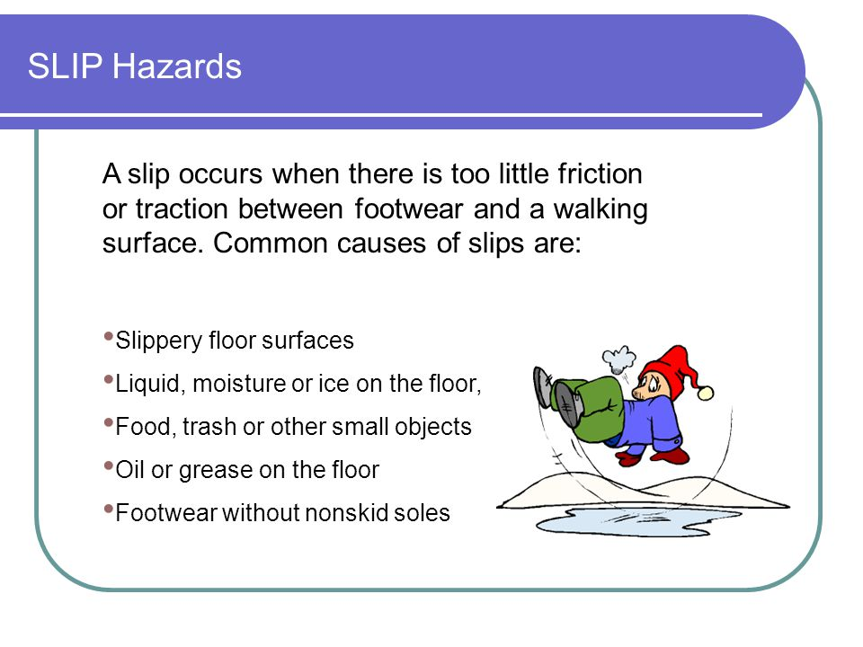 SLIP Hazards A slip occurs when there is too little friction or traction between footwear and a walking surface. Common causes of slips are: