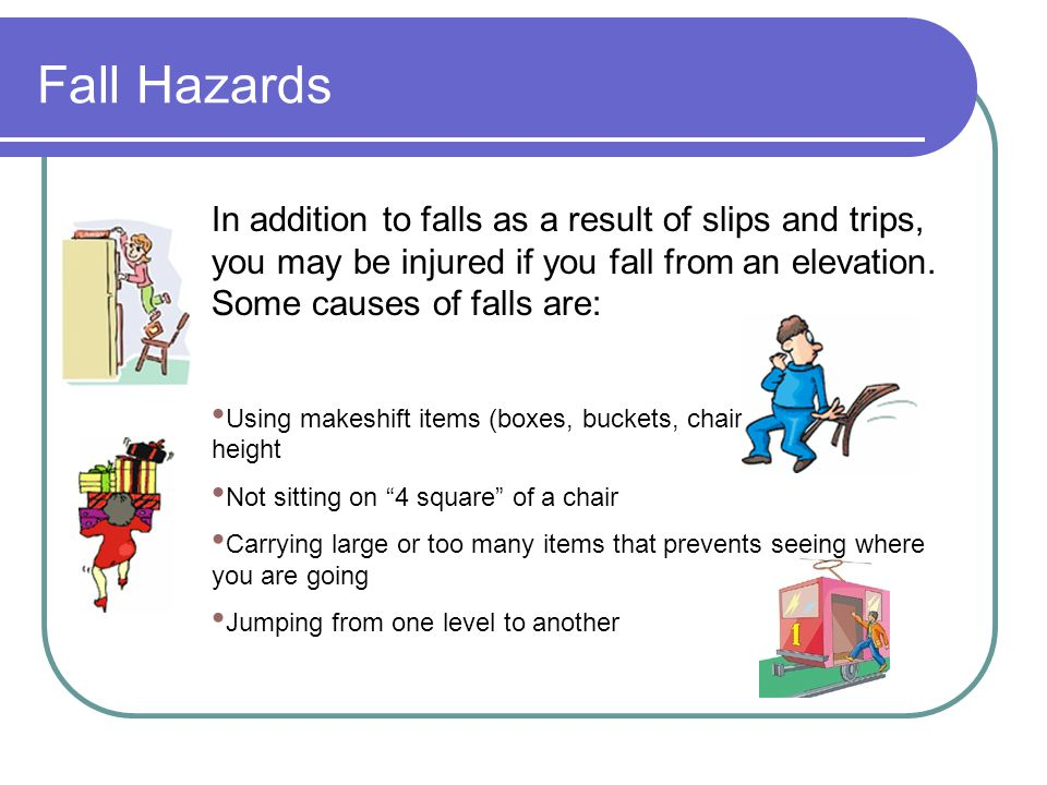Fall Hazards In addition to falls as a result of slips and trips, you may be injured if you fall from an elevation. Some causes of falls are: