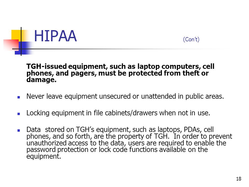 HIPAA (Con't) TGH-issued equipment, such as laptop computers, cell phones, and pagers, must be protected from theft or damage.