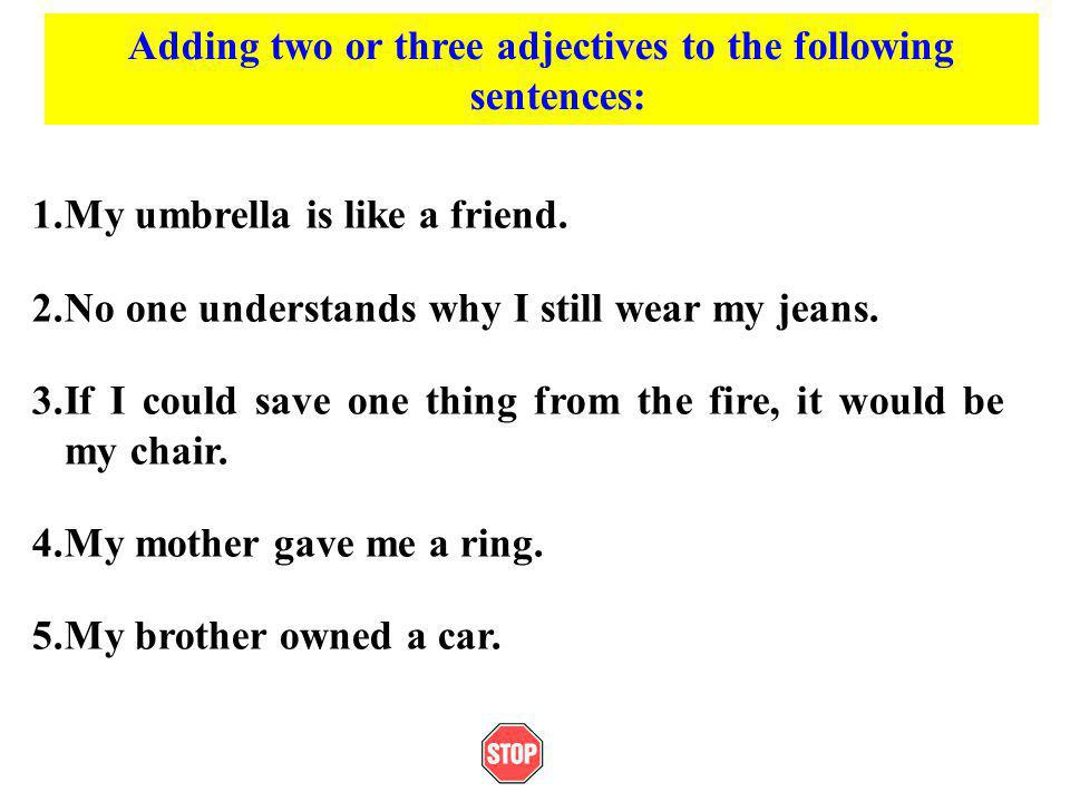 Adding two or three adjectives to the following sentences: