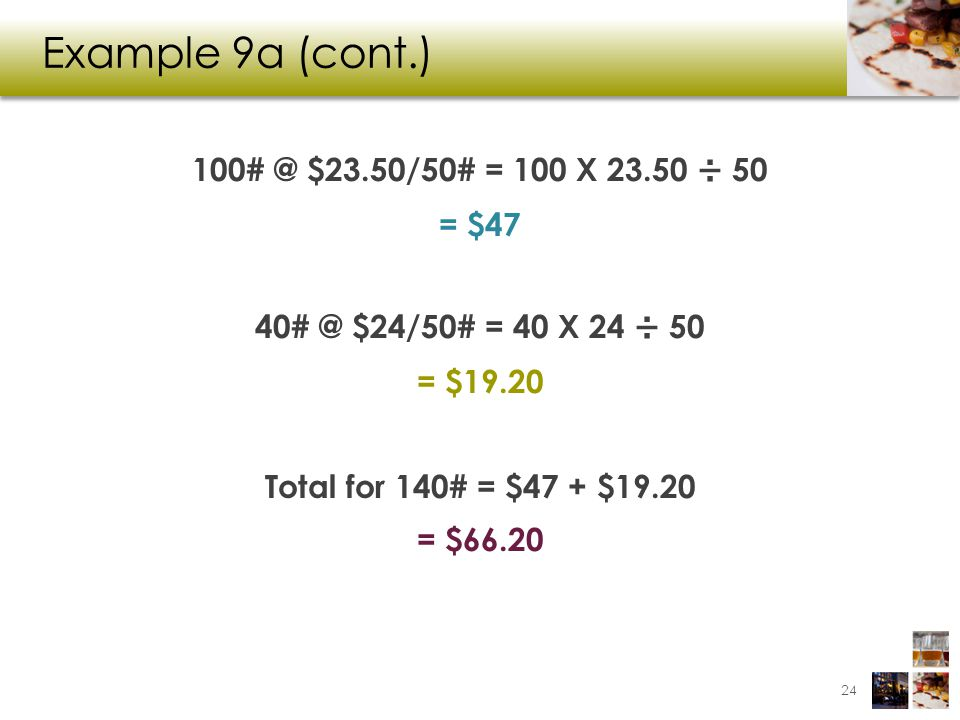 Example 9a (cont.) 100# @ $23.50/50# = 100 X 23.50 ÷ 50 = $47 40# @ $24/50# = 40 X 24 ÷ 50 = $19.20 Total for 140# = $47 + $19.20 = $66.20