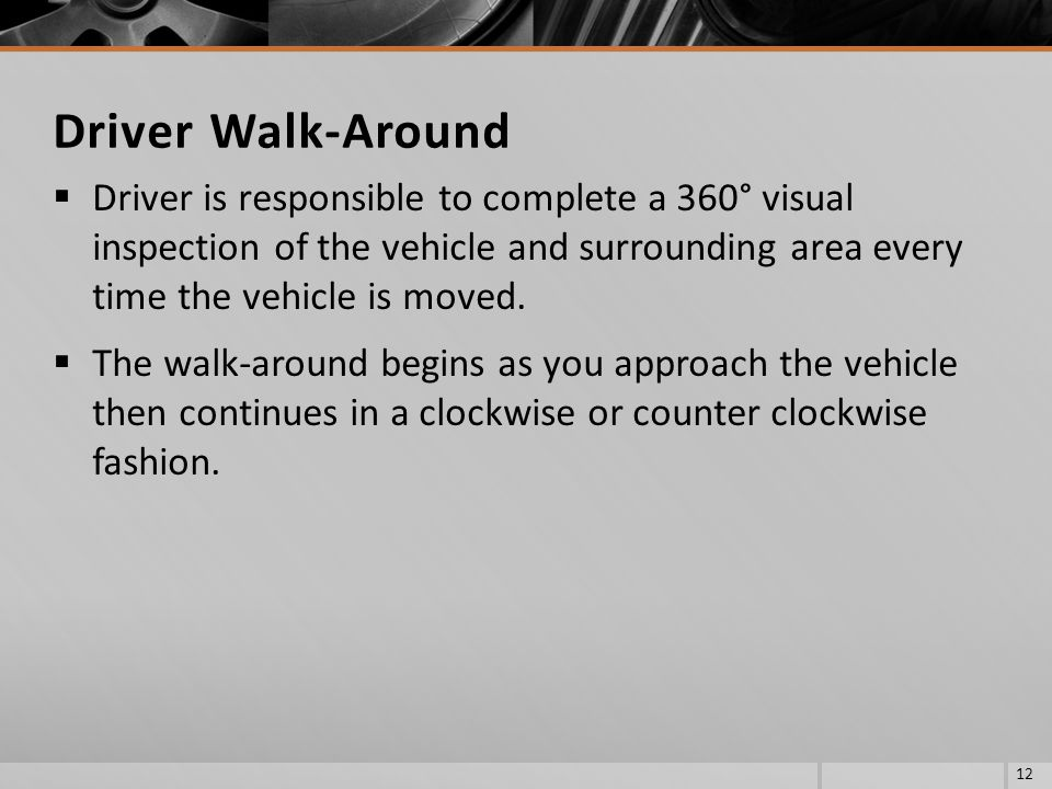 Driver Walk-Around Driver is responsible to complete a 360° visual inspection of the vehicle and surrounding area every time the vehicle is moved.