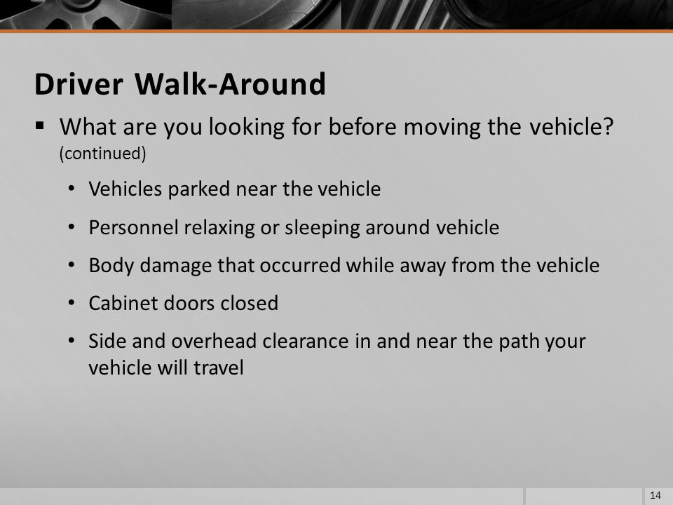 Driver Walk-Around What are you looking for before moving the vehicle (continued) Vehicles parked near the vehicle.
