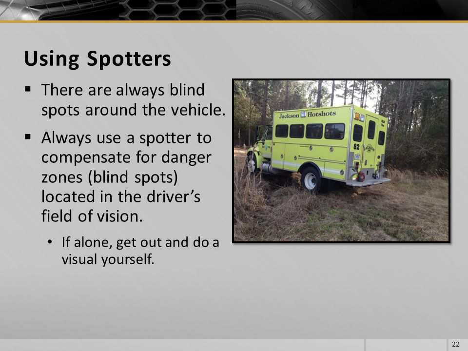 Using Spotters There are always blind spots around the vehicle.
