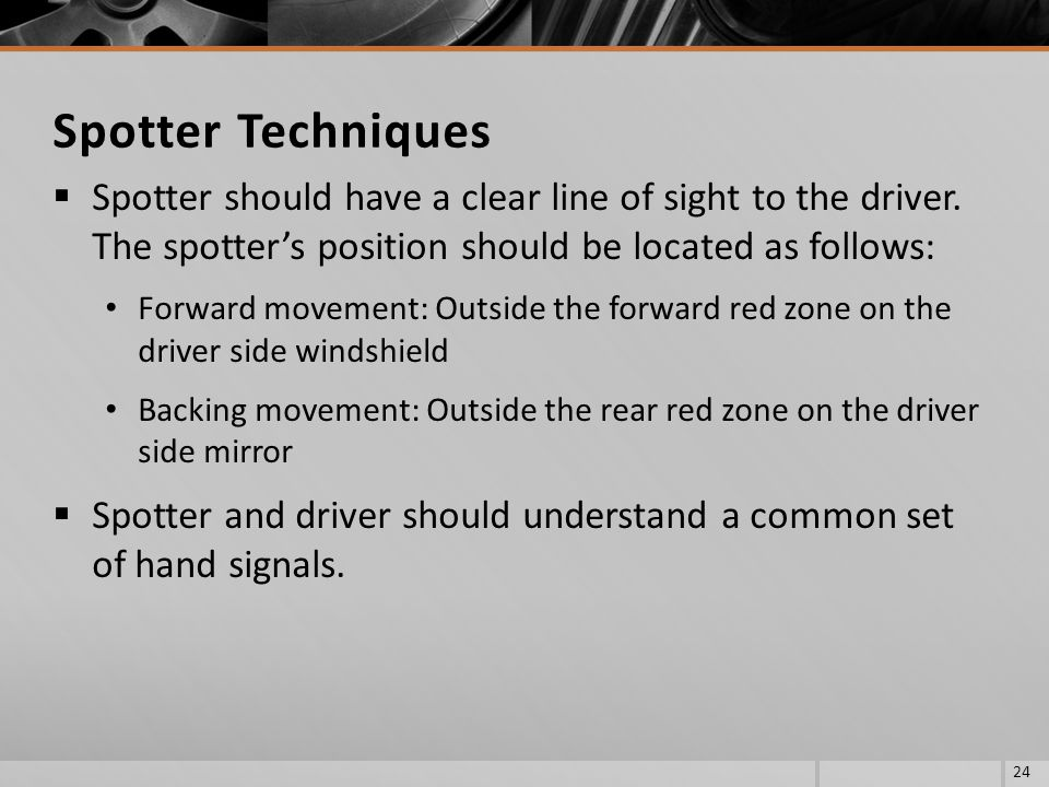 Spotter Techniques Spotter should have a clear line of sight to the driver. The spotter's position should be located as follows: