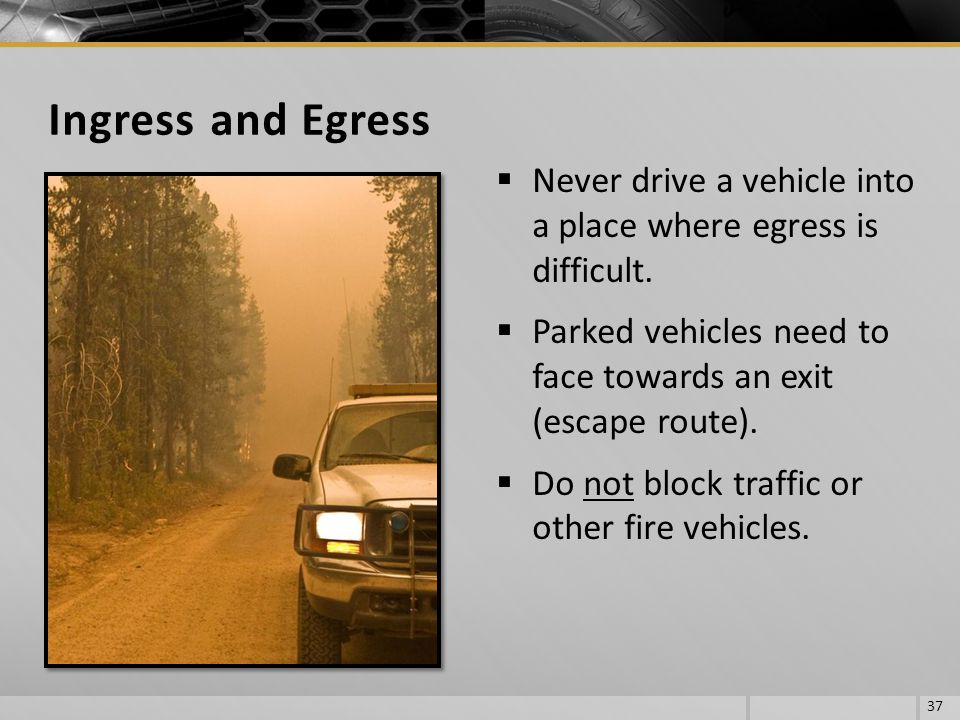 Ingress and Egress Never drive a vehicle into a place where egress is difficult. Parked vehicles need to face towards an exit (escape route).