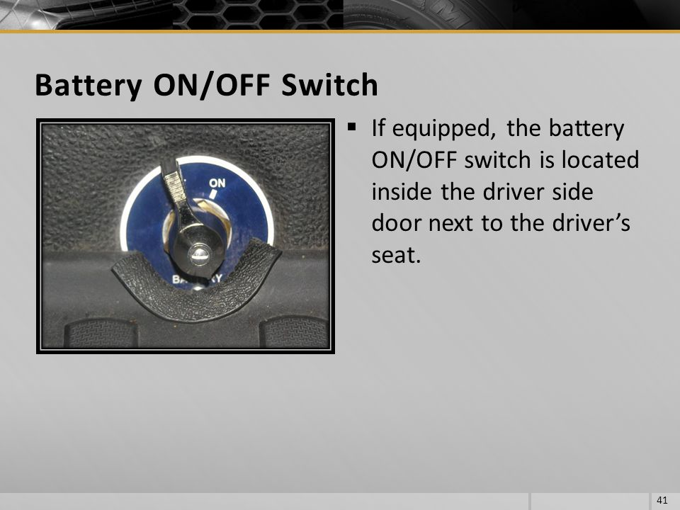 Battery ON/OFF Switch If equipped, the battery ON/OFF switch is located inside the driver side door next to the driver's seat.
