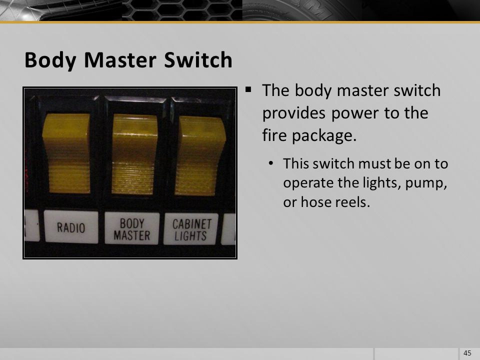 Body Master Switch The body master switch provides power to the fire package.