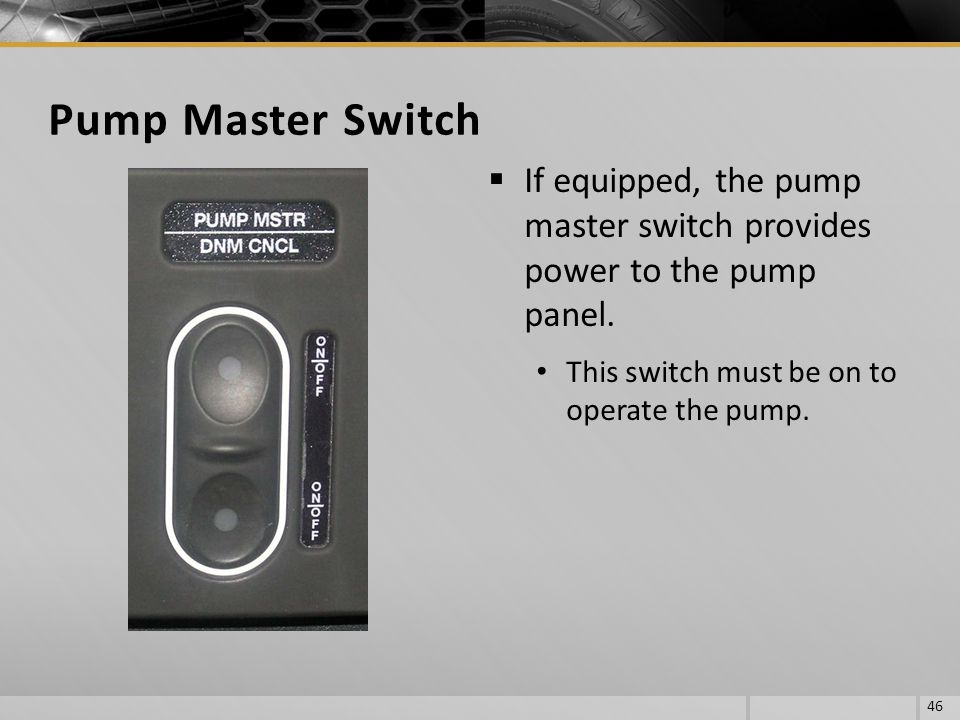 Pump Master Switch If equipped, the pump master switch provides power to the pump panel.