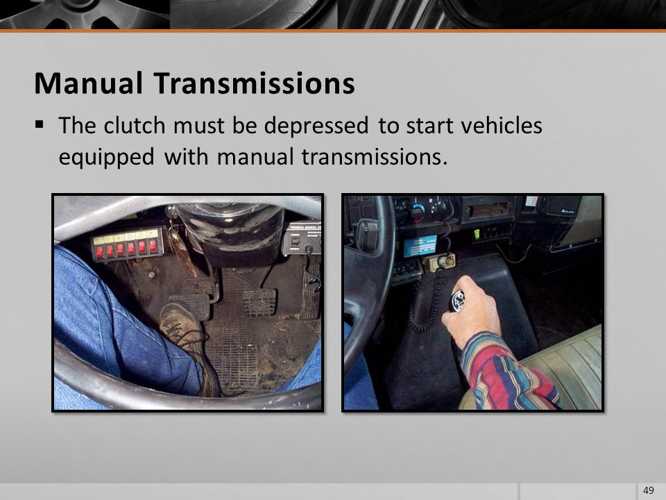 Manual Transmissions The clutch must be depressed to start vehicles equipped with manual transmissions.