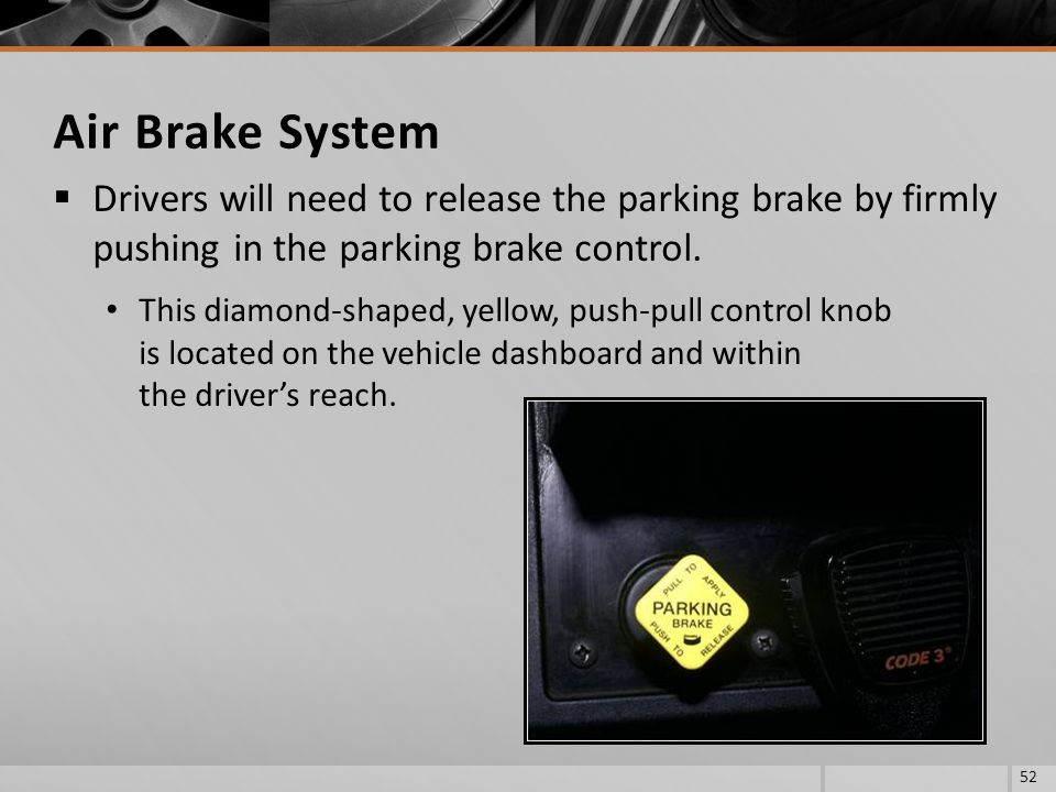 Air Brake System Drivers will need to release the parking brake by firmly pushing in the parking brake control.