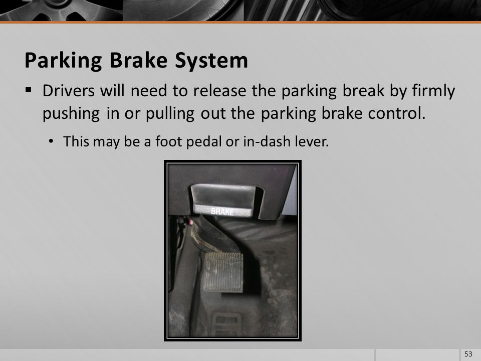 Parking Brake System Drivers will need to release the parking break by firmly pushing in or pulling out the parking brake control.