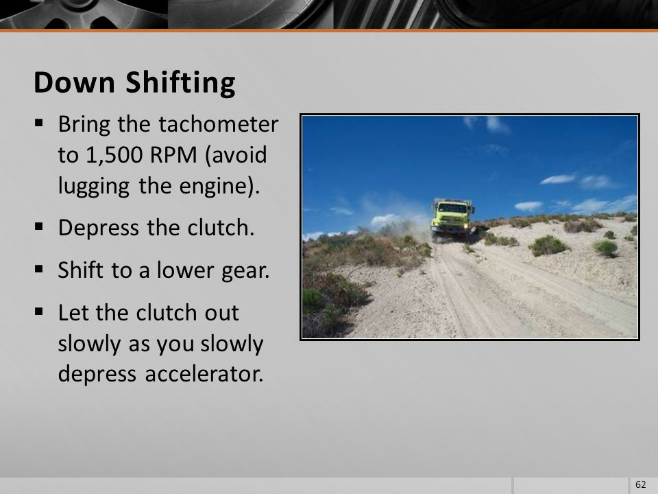 Down Shifting Bring the tachometer to 1,500 RPM (avoid lugging the engine). Depress the clutch. Shift to a lower gear.