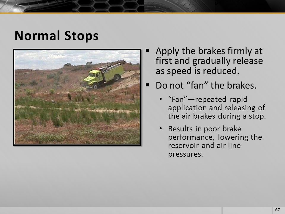 Normal Stops Apply the brakes firmly at first and gradually release as speed is reduced. Do not fan the brakes.