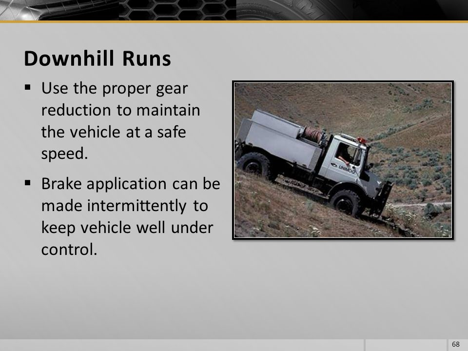 Downhill Runs Use the proper gear reduction to maintain the vehicle at a safe speed.