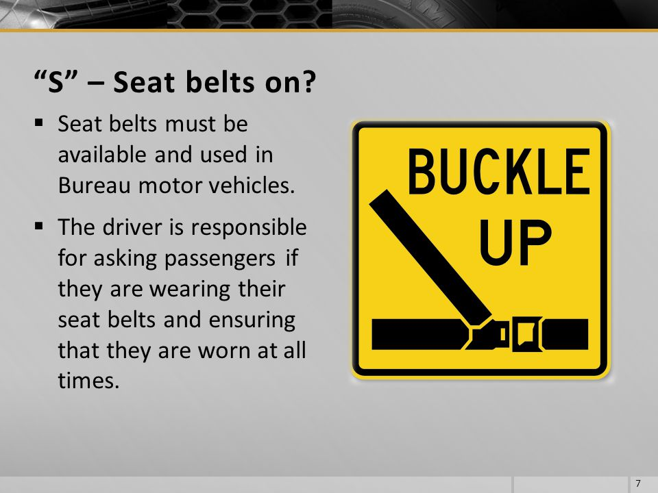 S – Seat belts on Seat belts must be available and used in Bureau motor vehicles.