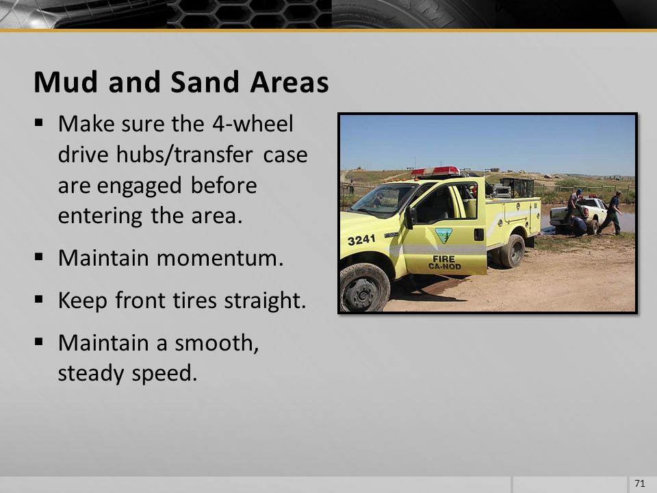 Mud and Sand Areas Make sure the 4-wheel drive hubs/transfer case are engaged before entering the area.