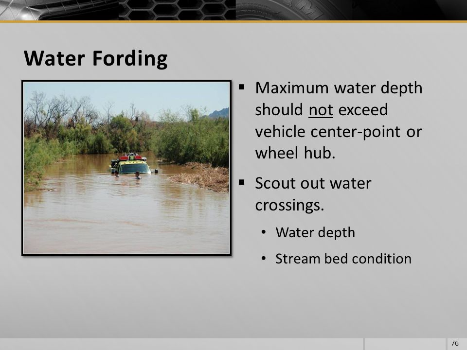 Water Fording Maximum water depth should not exceed vehicle center-point or wheel hub. Scout out water crossings.