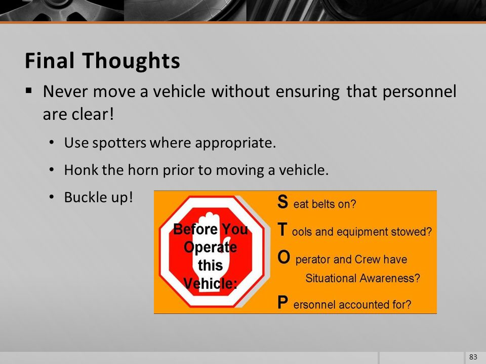 Final Thoughts Never move a vehicle without ensuring that personnel are clear! Use spotters where appropriate.