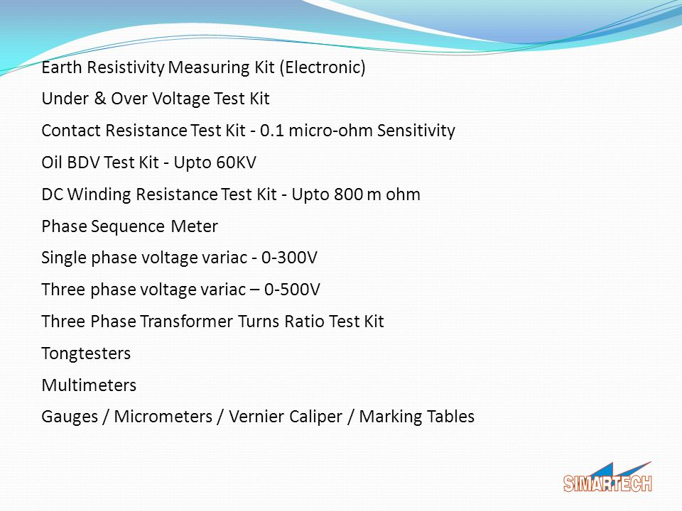 Earth Resistivity Measuring Kit (Electronic) Under & Over Voltage Test Kit Contact Resistance Test Kit - 0.1 micro-ohm Sensitivity Oil BDV Test Kit - Upto 60KV DC Winding Resistance Test Kit - Upto 800 m ohm Phase Sequence Meter Single phase voltage variac - 0-300V Three phase voltage variac – 0-500V Three Phase Transformer Turns Ratio Test Kit Tongtesters Multimeters Gauges / Micrometers / Vernier Caliper / Marking Tables
