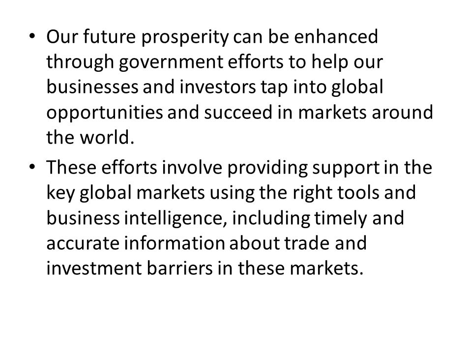 Our future prosperity can be enhanced through government efforts to help our businesses and investors tap into global opportunities and succeed in markets around the world.