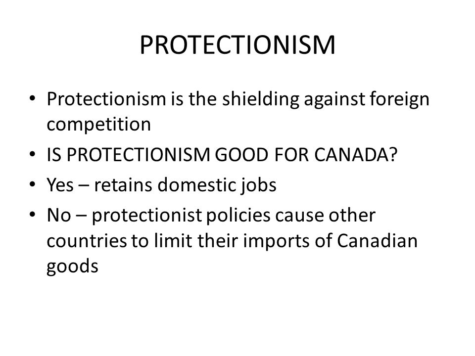 PROTECTIONISM Protectionism is the shielding against foreign competition. IS PROTECTIONISM GOOD FOR CANADA