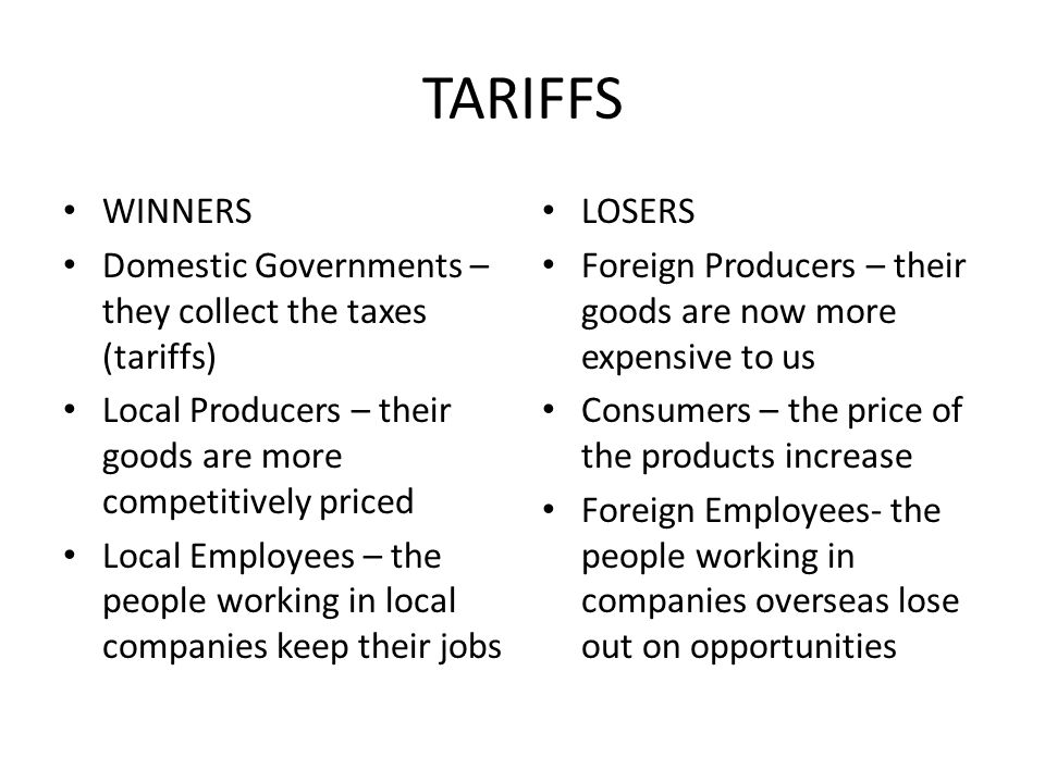 TARIFFS WINNERS. Domestic Governments – they collect the taxes (tariffs) Local Producers – their goods are more competitively priced.