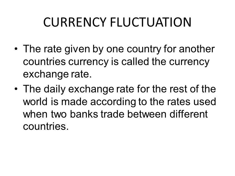 CURRENCY FLUCTUATION The rate given by one country for another countries currency is called the currency exchange rate.