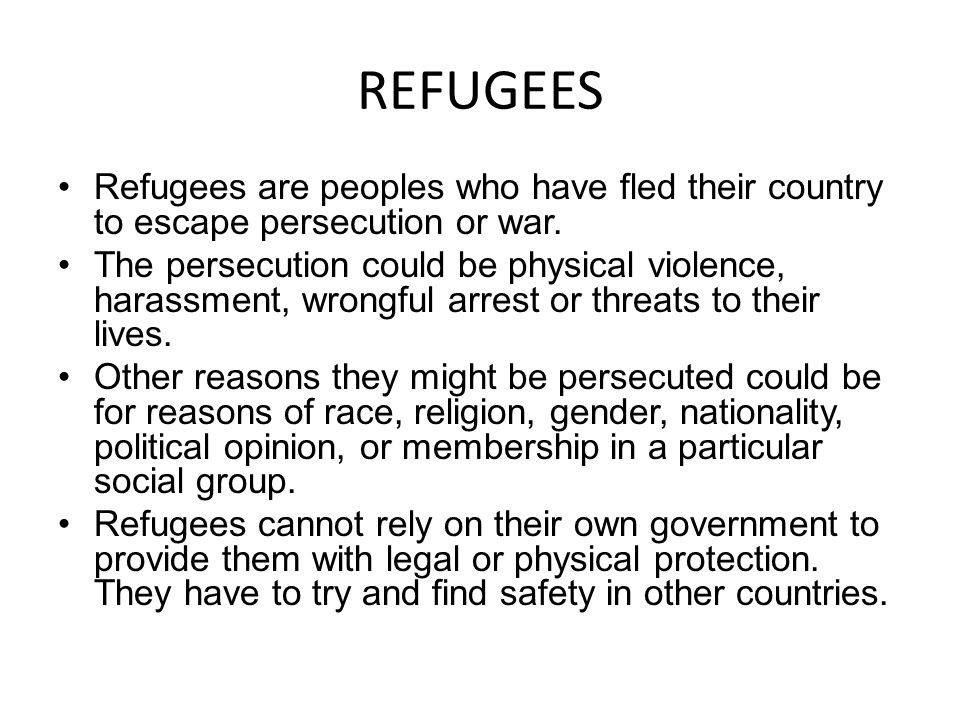 REFUGEES Refugees are peoples who have fled their country to escape persecution or war.