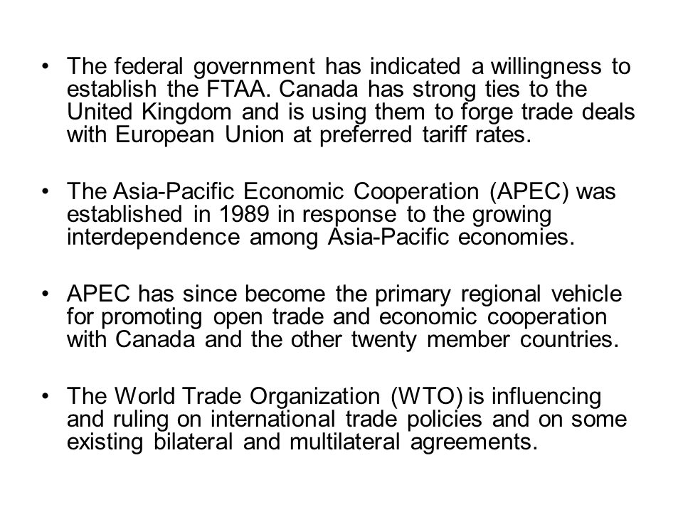 The federal government has indicated a willingness to establish the FTAA. Canada has strong ties to the United Kingdom and is using them to forge trade deals with European Union at preferred tariff rates.