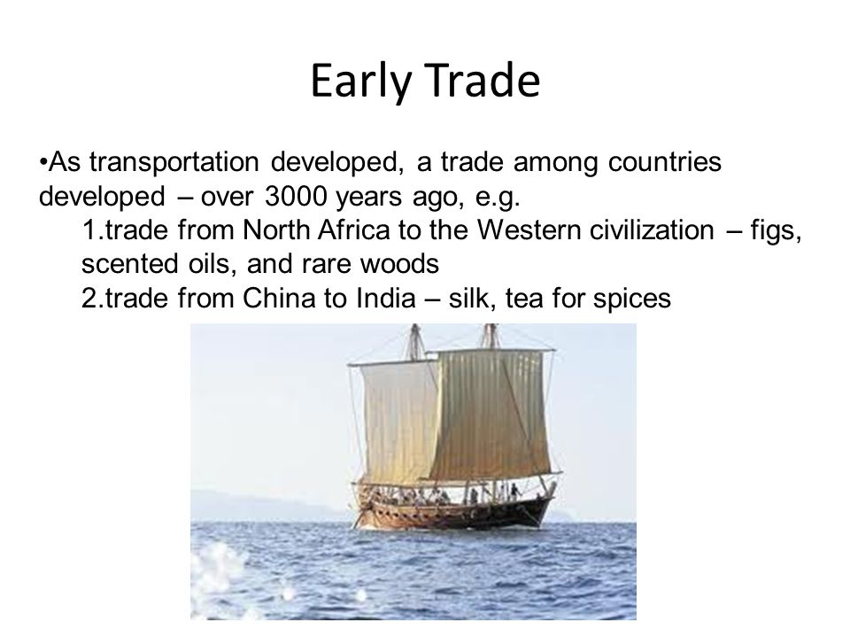 Early Trade As transportation developed, a trade among countries developed – over 3000 years ago, e.g.