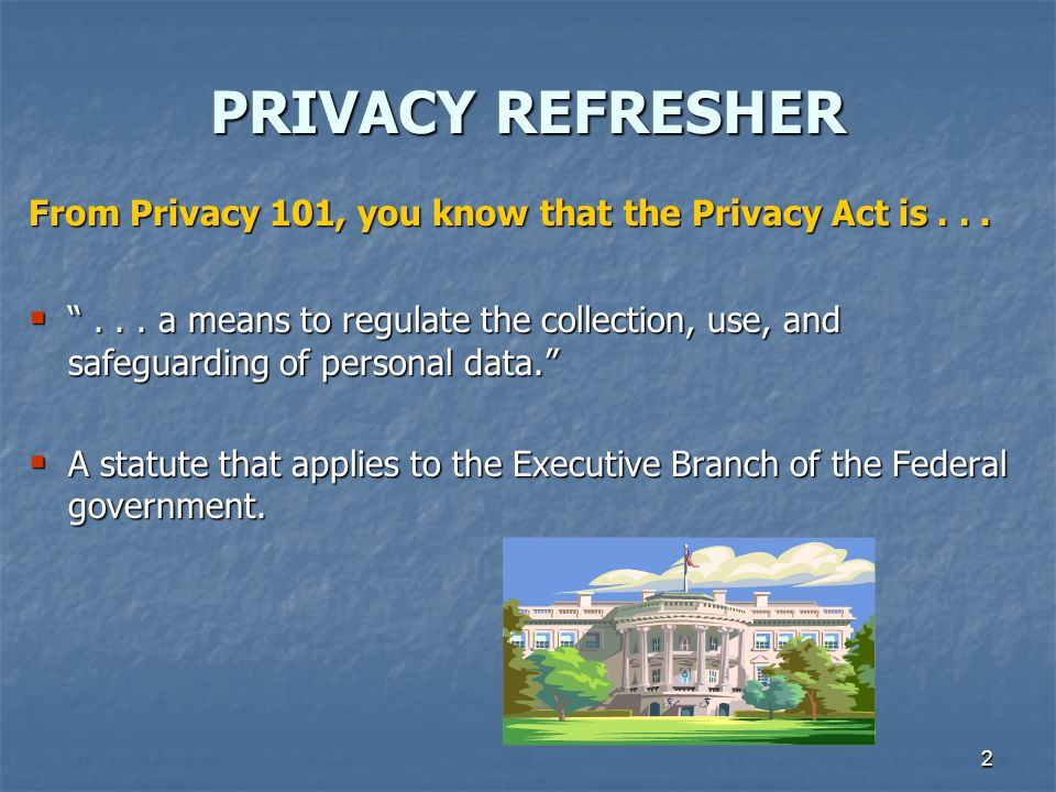 PRIVACY REFRESHER From Privacy 101, you know that the Privacy Act is . . .