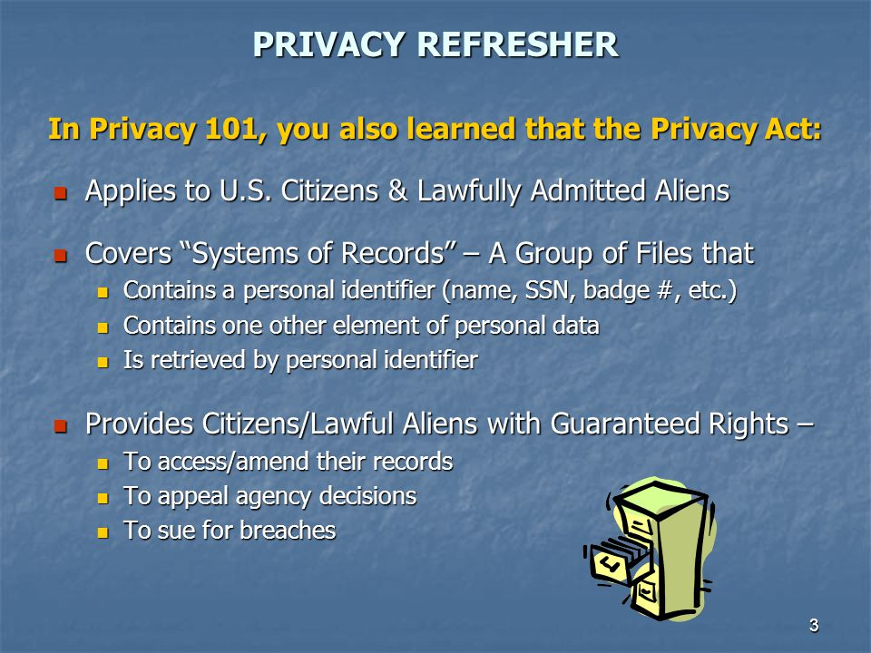 PRIVACY REFRESHER In Privacy 101, you also learned that the Privacy Act: