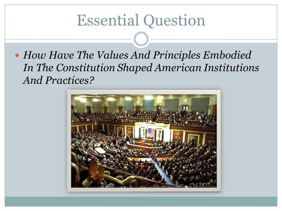 Essential Question How Have The Values And Principles Embodied In The Constitution Shaped American Institutions And Practices