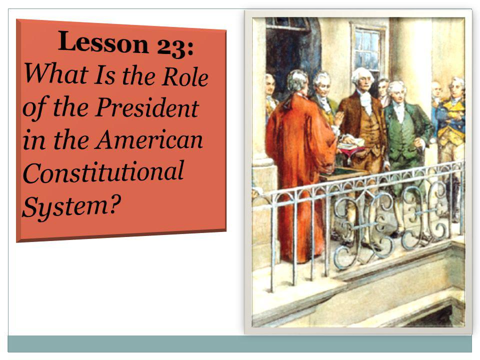 Lesson 23: What Is the Role of the President in the American Constitutional System