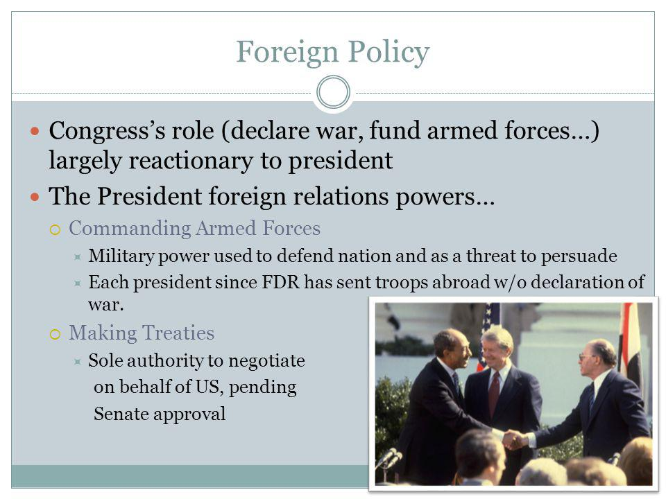 Foreign Policy Congress's role (declare war, fund armed forces…) largely reactionary to president. The President foreign relations powers…